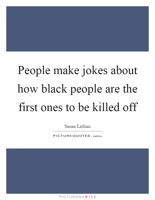 People make jokes about how black people are the first ones to be killed off Picture Quote #1