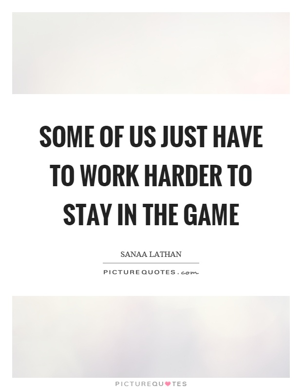 Some of us just have to work harder to stay in the game Picture Quote #1