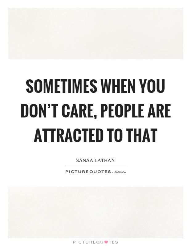 Sometimes when you don't care, people are attracted to that Picture Quote #1