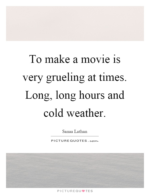 To make a movie is very grueling at times. Long, long hours and cold weather Picture Quote #1