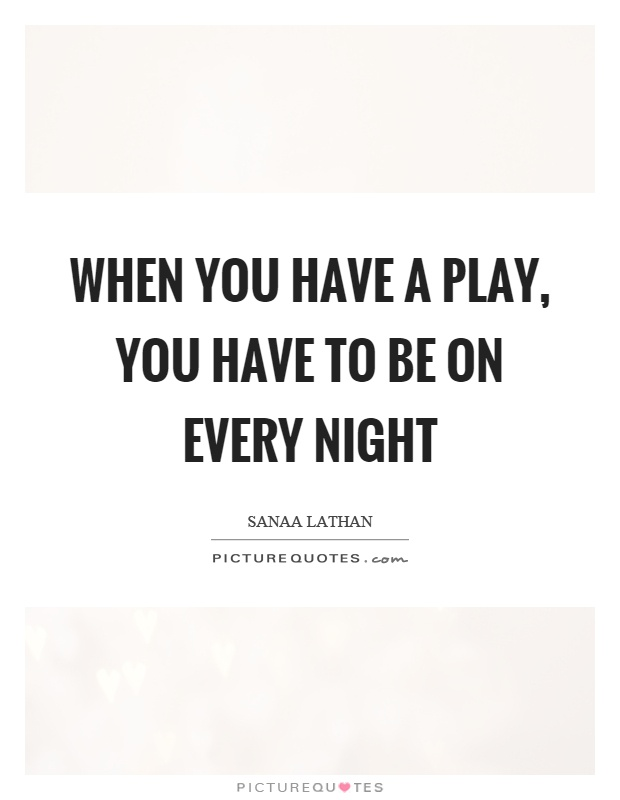 When you have a play, you have to be on every night Picture Quote #1