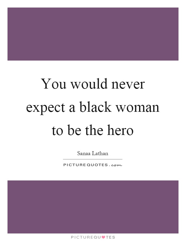 You would never expect a black woman to be the hero Picture Quote #1