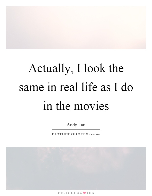 Actually, I look the same in real life as I do in the movies Picture Quote #1