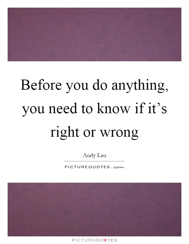 Before you do anything, you need to know if it's right or wrong Picture Quote #1