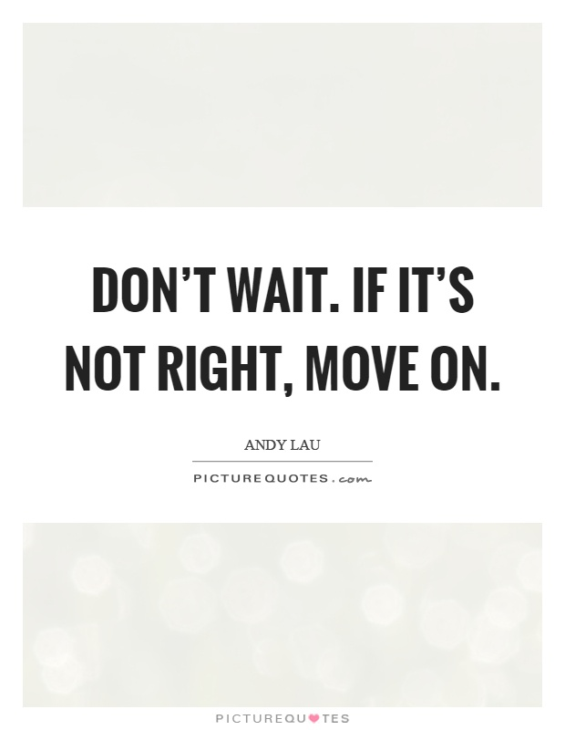 Don't wait. If it's not right, move on Picture Quote #1