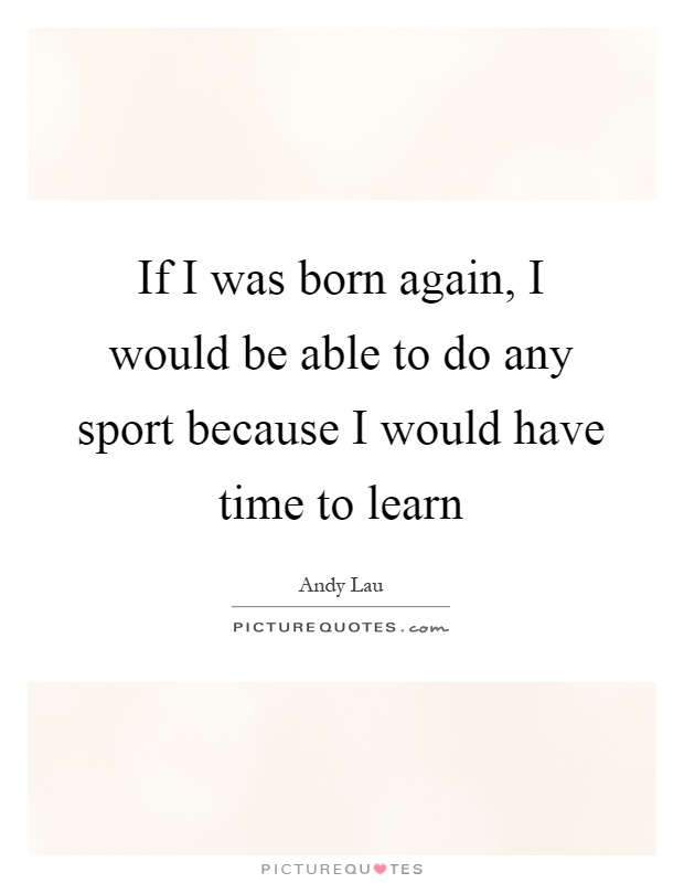If I was born again, I would be able to do any sport because I would have time to learn Picture Quote #1