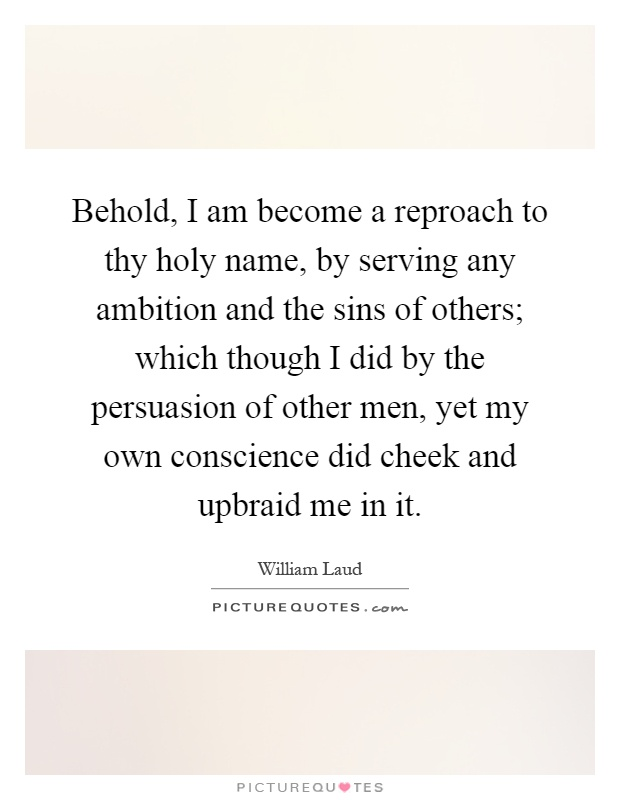 Behold, I am become a reproach to thy holy name, by serving any ambition and the sins of others; which though I did by the persuasion of other men, yet my own conscience did cheek and upbraid me in it Picture Quote #1