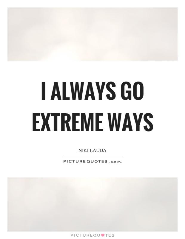 I always go extreme ways Picture Quote #1