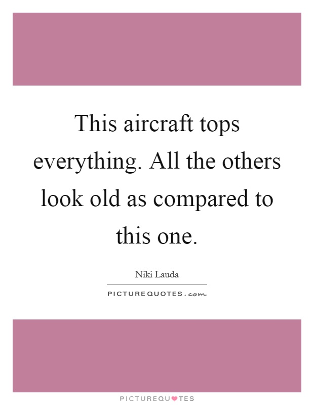 This aircraft tops everything. All the others look old as compared to this one Picture Quote #1
