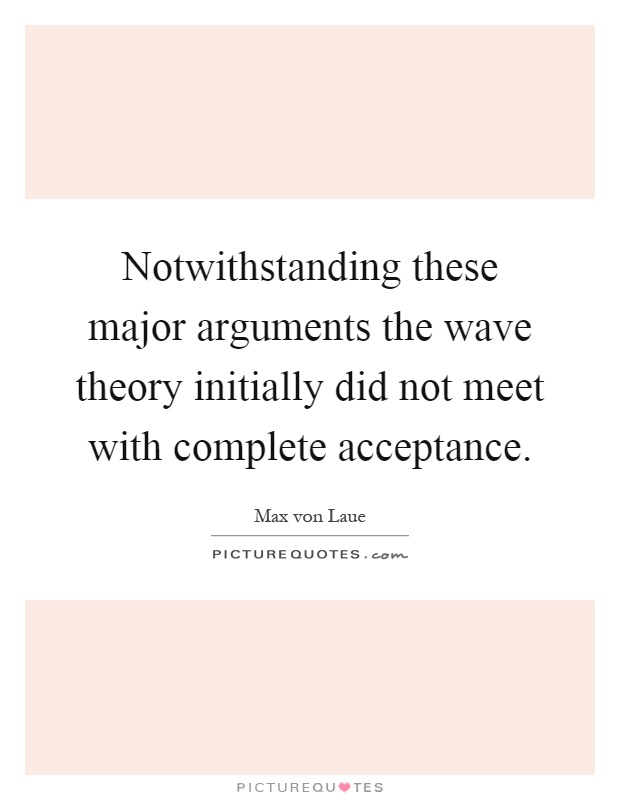 Notwithstanding these major arguments the wave theory initially did not meet with complete acceptance Picture Quote #1