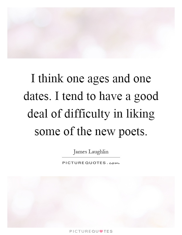 I think one ages and one dates. I tend to have a good deal of difficulty in liking some of the new poets Picture Quote #1