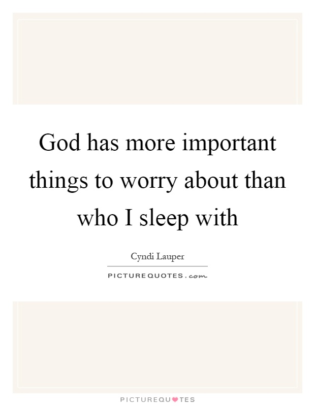 God has more important things to worry about than who I sleep with Picture Quote #1