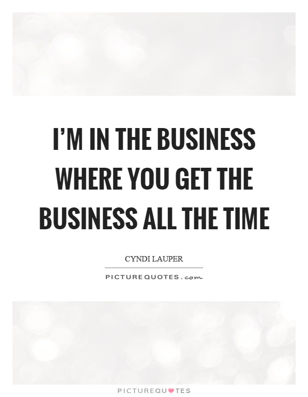 I'm in the business where you get the business all the time Picture Quote #1