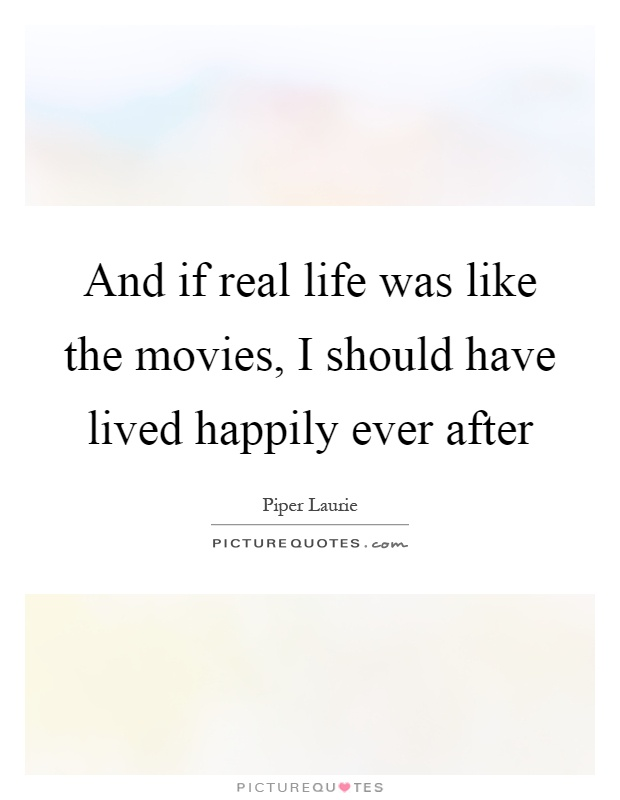 And if real life was like the movies, I should have lived happily ever after Picture Quote #1