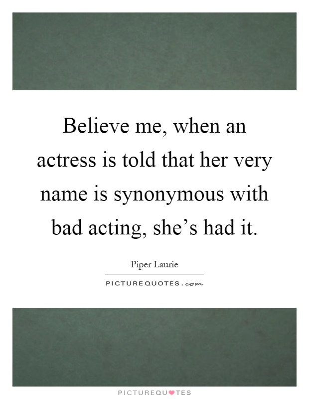 Believe me, when an actress is told that her very name is synonymous with bad acting, she's had it Picture Quote #1