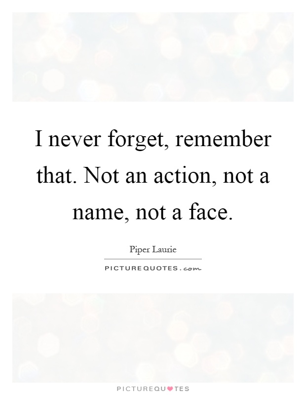 I never forget, remember that. Not an action, not a name, not a face Picture Quote #1