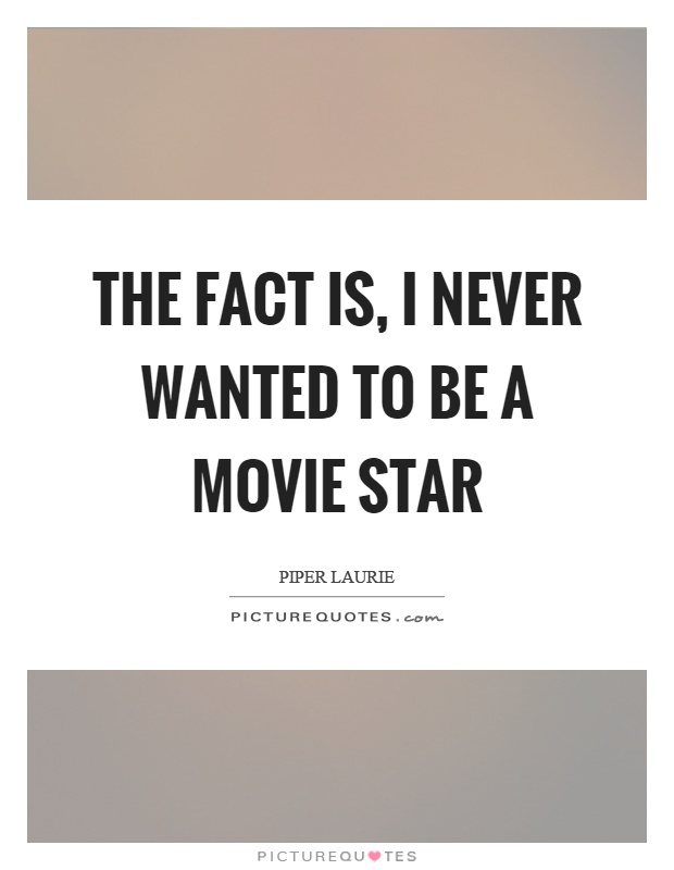 The fact is, I never wanted to be a movie star Picture Quote #1