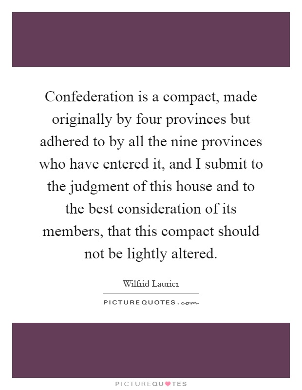 Confederation is a compact, made originally by four provinces but adhered to by all the nine provinces who have entered it, and I submit to the judgment of this house and to the best consideration of its members, that this compact should not be lightly altered Picture Quote #1
