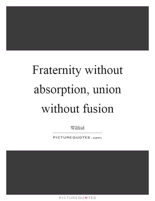 Fraternity without absorption, union without fusion Picture Quote #1