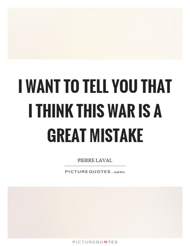 I want to tell you that I think this war is a great mistake Picture Quote #1