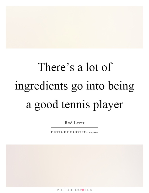 There's a lot of ingredients go into being a good tennis player Picture Quote #1