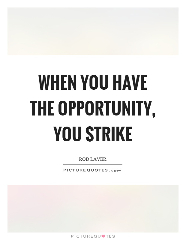 When you have the opportunity, you strike Picture Quote #1