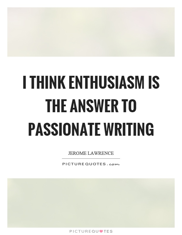 I think enthusiasm is the answer to passionate writing Picture Quote #1