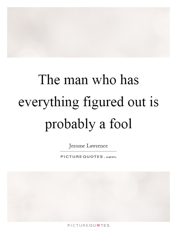 The man who has everything figured out is probably a fool Picture Quote #1
