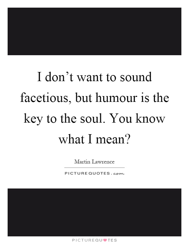 I don't want to sound facetious, but humour is the key to the soul. You know what I mean? Picture Quote #1