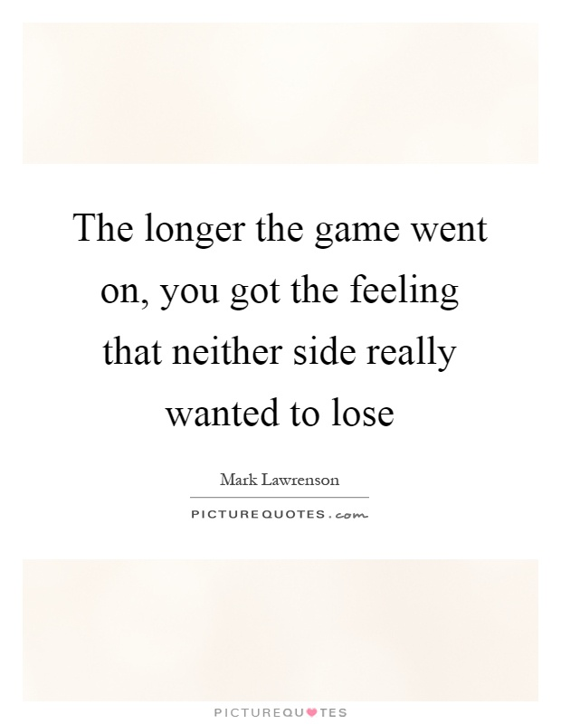 The longer the game went on, you got the feeling that neither side really wanted to lose Picture Quote #1