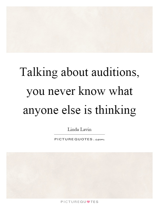 Talking about auditions, you never know what anyone else is thinking Picture Quote #1