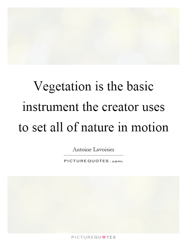 Vegetation is the basic instrument the creator uses to set all of nature in motion Picture Quote #1