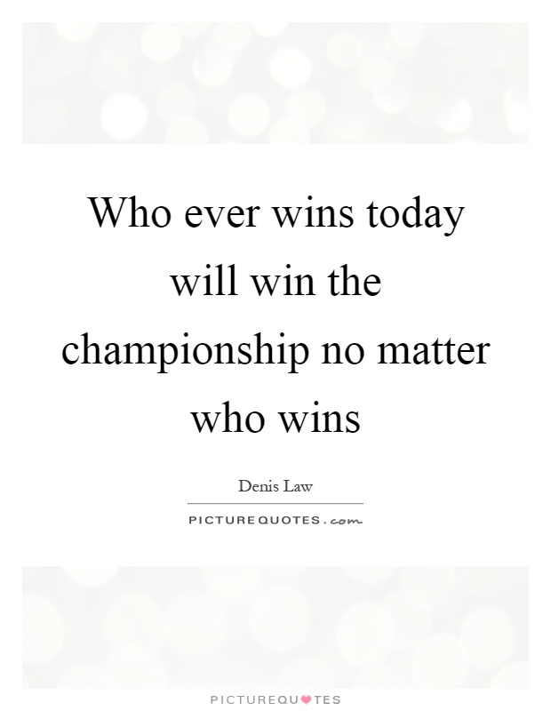 Who ever wins today will win the championship no matter who wins Picture Quote #1