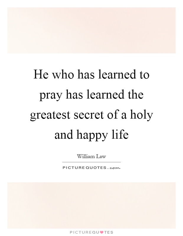 He who has learned to pray has learned the greatest secret of a holy and happy life Picture Quote #1