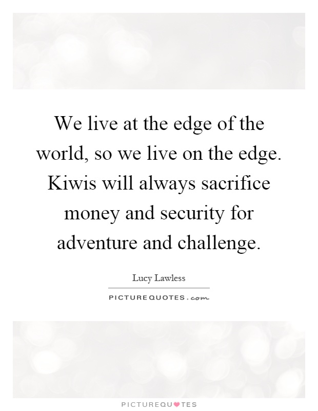 We live at the edge of the world, so we live on the edge. Kiwis will always sacrifice money and security for adventure and challenge Picture Quote #1