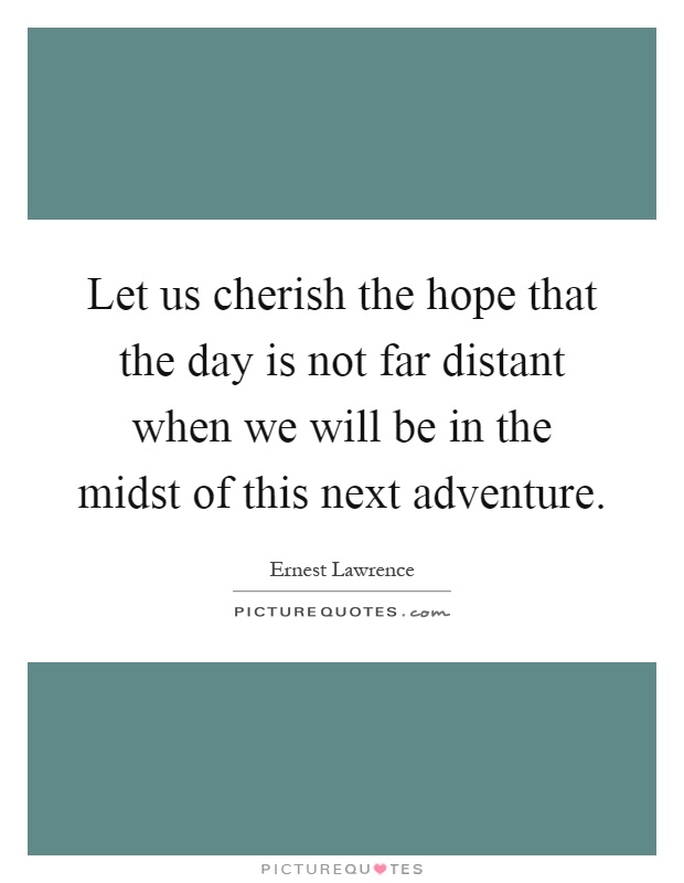 Let us cherish the hope that the day is not far distant when we will be in the midst of this next adventure Picture Quote #1