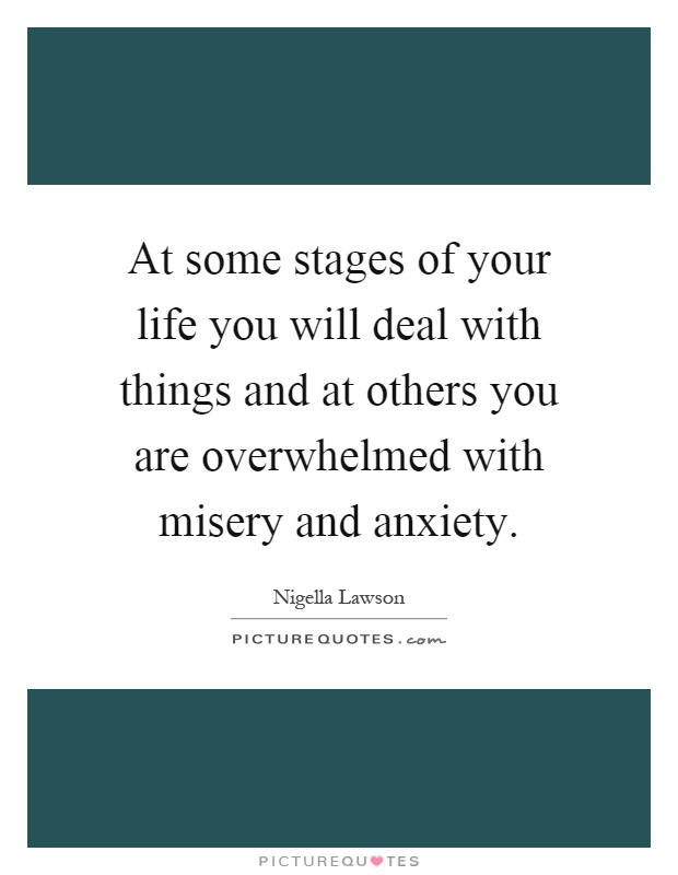 At some stages of your life you will deal with things and at others you are overwhelmed with misery and anxiety Picture Quote #1