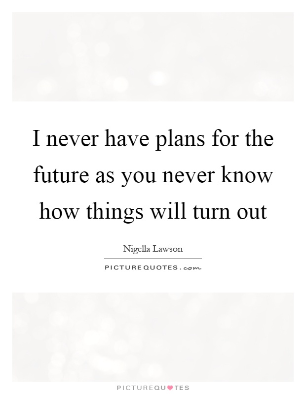 I never have plans for the future as you never know how things will turn out Picture Quote #1