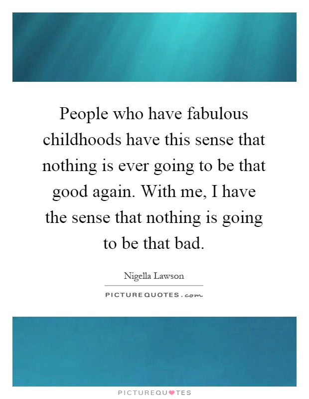 People who have fabulous childhoods have this sense that nothing is ever going to be that good again. With me, I have the sense that nothing is going to be that bad Picture Quote #1