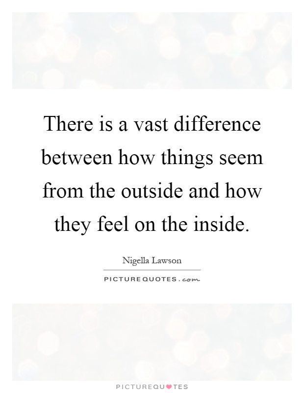 There is a vast difference between how things seem from the outside and how they feel on the inside Picture Quote #1