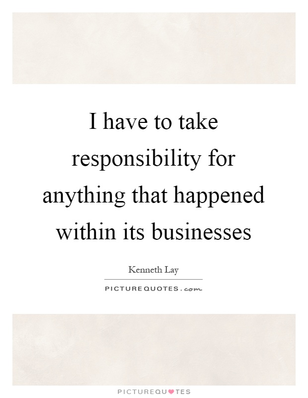 I have to take responsibility for anything that happened within its businesses Picture Quote #1