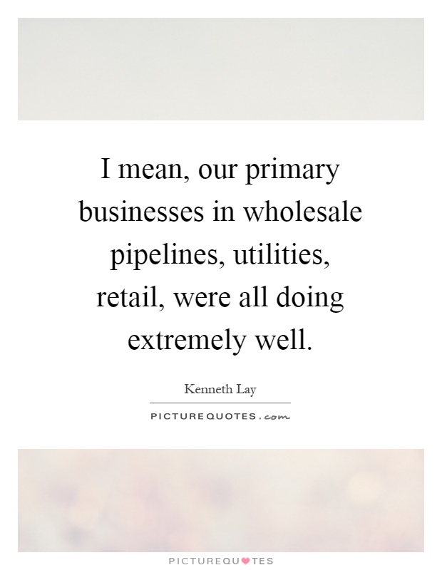 I mean, our primary businesses in wholesale pipelines, utilities, retail, were all doing extremely well Picture Quote #1