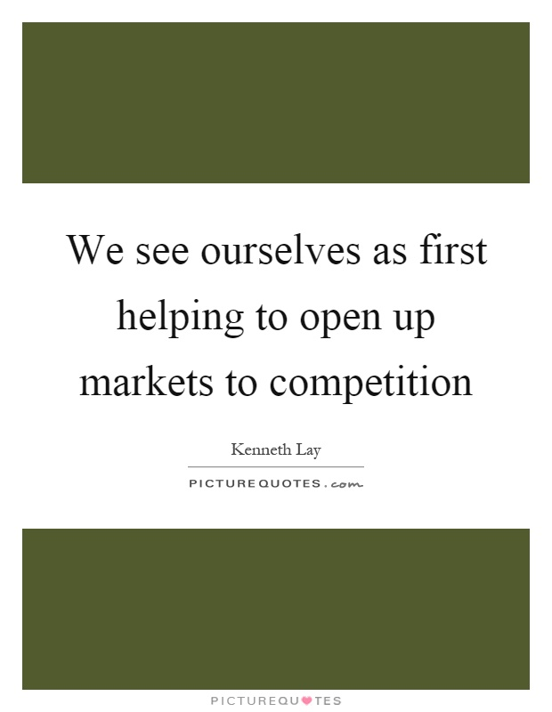 We see ourselves as first helping to open up markets to competition Picture Quote #1