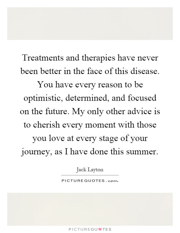Treatments and therapies have never been better in the face of this disease. You have every reason to be optimistic, determined, and focused on the future. My only other advice is to cherish every moment with those you love at every stage of your journey, as I have done this summer Picture Quote #1