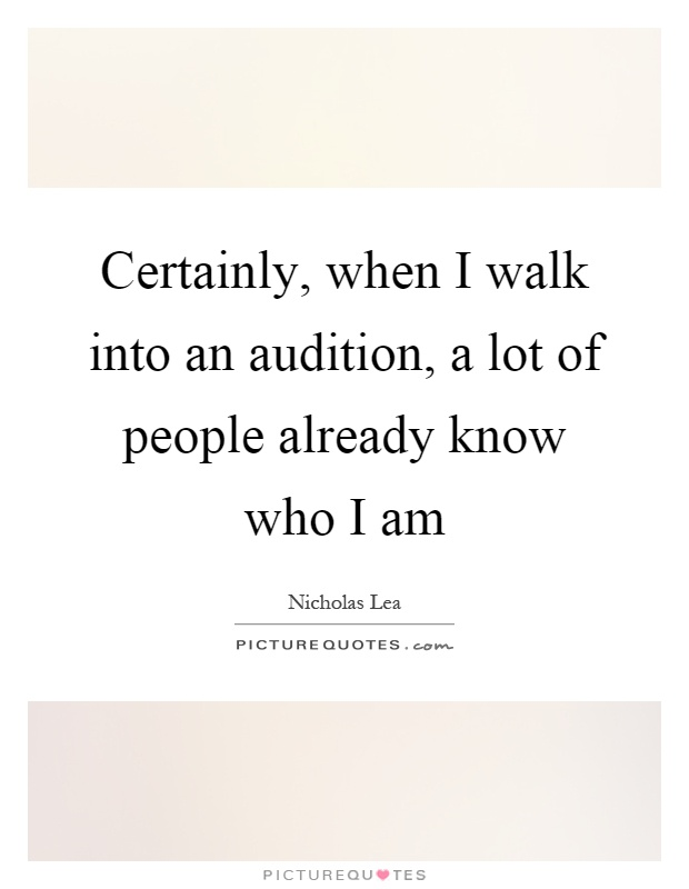 Certainly, when I walk into an audition, a lot of people already know who I am Picture Quote #1