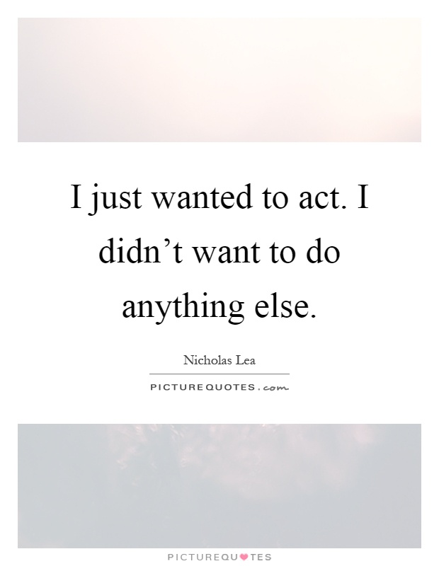 I just wanted to act. I didn't want to do anything else Picture Quote #1