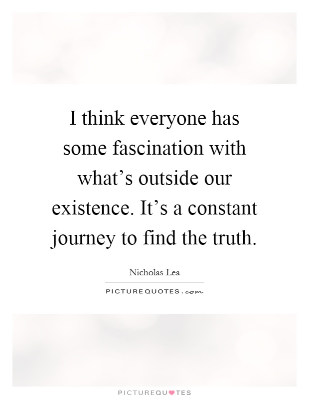 I think everyone has some fascination with what's outside our existence. It's a constant journey to find the truth Picture Quote #1