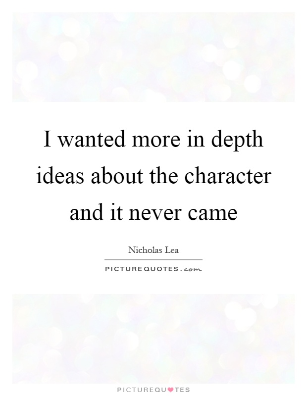 I wanted more in depth ideas about the character and it never came Picture Quote #1