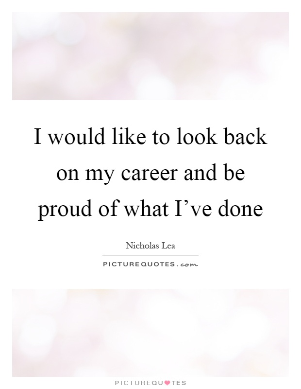 I would like to look back on my career and be proud of what I've done Picture Quote #1