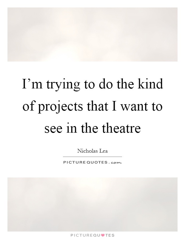 I'm trying to do the kind of projects that I want to see in the theatre Picture Quote #1